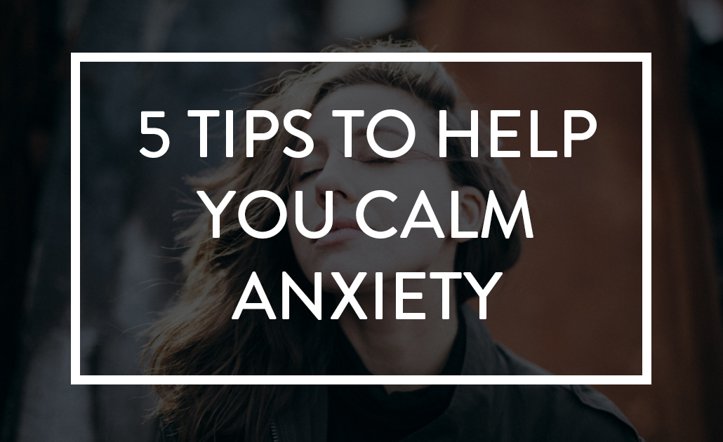 5 Tips to Help You Calm Anxiety